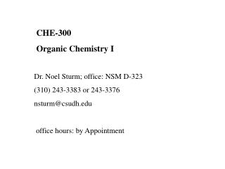 CHE-300  Organic Chemistry I     Dr. Noel Sturm; office: NSM D-323 310 243-3383 or 243-3376 nsturmcsudh    office hours