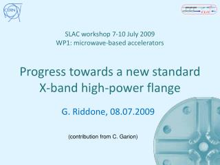 SLAC workshop 7-10 July 2009 WP1: microwave-based accelerators  Progress towards a new standard X-band high-power flange