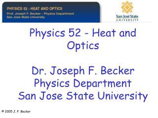 Physics 52 - Heat and Optics  Dr. Joseph F. Becker Physics Department San Jose State University