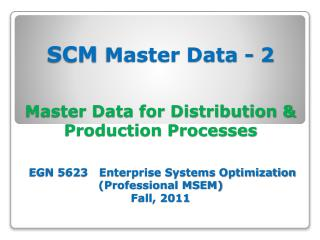 SCM Master Data - 2  Master Data for Distribution  Production Processes    EGN 5623   Enterprise Systems Optimization Pr