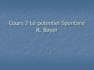Cours 2 Le potentiel Spontan  R. Bayer