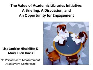 The Value of Academic Libraries Initiative: A Briefing, A Discussion, and  An Opportunity for Engagement