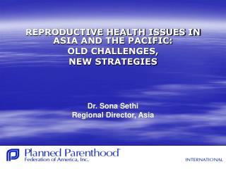 REPRODUCTIVE HEALTH ISSUES IN ASIA AND THE PACIFIC:  OLD CHALLENGES,  NEW STRATEGIES       Dr. Sona Sethi Regional Direc