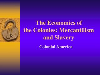 The Economics of  the Colonies: Mercantilism and Slavery