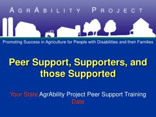 Peer Support, Supporters, and those Supported  Your State AgrAbility Project Peer Support Training Date