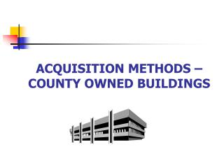 ACQUISITION METHODS   COUNTY OWNED BUILDINGS