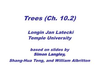 Trees Ch. 10.2   Longin Jan Latecki Temple University   based on slides by Simon Langley,  Shang-Hua Teng, and William A