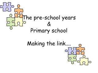 The pre-school years   Primary school  Making the link....