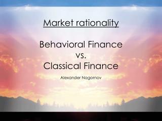 Market rationality  Behavioral Finance  vs.  Classical Finance