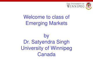Welcome to class of  Emerging Markets  by Dr. Satyendra Singh University of Winnipeg Canada