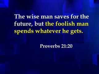 The wise man saves for the future, but the foolish man spends whatever he gets.