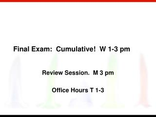 Final Exam:  Cumulative  W 1-3 pm