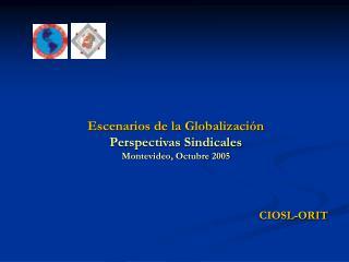 Escenarios de la Globalizaci n Perspectivas Sindicales  Montevideo, Octubre 2005     CIOSL-ORIT