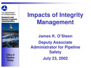 Impacts of Integrity Management  James K. O Steen Deputy Associate Administrator for Pipeline Safety July 23, 2002