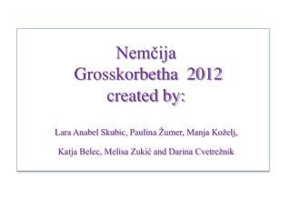 Nemcija   Grosskorbetha  2012 created by:   Lara Anabel Skubic, Paulina  umer, Manja Ko elj,  Katja Belec, Melisa Zukic