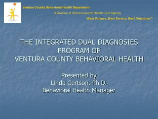 THE INTEGRATED DUAL DIAGNOSIES PROGRAM OF  VENTURA COUNTY BEHAVIORAL HEALTH  Presented by  Linda Gertson, Ph.D. Behavior