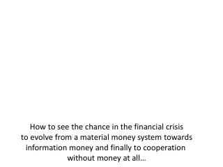 How to see the chance in the financial crisis to evolve from a material money system towards information money and final
