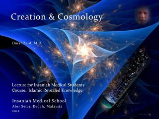 Creation  Cosmology      Omar Zaid, M.D.       Lecture for Insaniah Medical Students  Course:  Islamic Revealed Knowledg