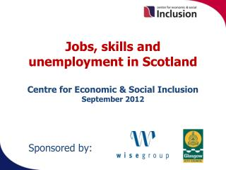 Jobs, skills and unemployment in Scotland  Centre for Economic  Social Inclusion  September 2012