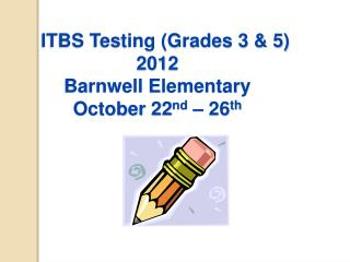 ITBS Testing Grades 3  5 2012 Barnwell Elementary October 22nd   26th