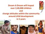 Dream A Dream will impact  over 2,40,000 children  and  change attitudes within the community  around child development