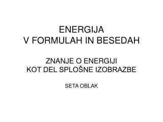 ENERGIJA V FORMULAH IN BESEDAH  ZNANJE O ENERGIJI  KOT DEL SPLO NE IZOBRAZBE  SETA OBLAK
