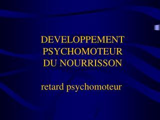 DEVELOPPEMENT PSYCHOMOTEUR  DU NOURRISSON   retard psychomoteur