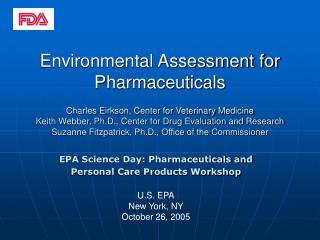 Environmental Assessment for Pharmaceuticals  Charles Eirkson, Center for Veterinary Medicine Keith Webber, Ph.D., Cente