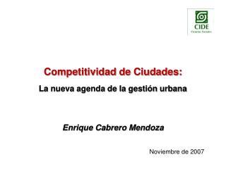 Competitividad de Ciudades:   La nueva agenda de la gesti n urbana     Enrique Cabrero Mendoza