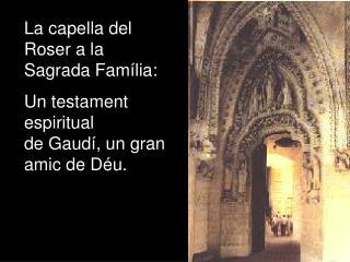 La capella del Roser a la Sagrada Fam lia: Un testament espiritual de Gaud , un gran amic de D u.