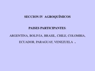 SECCION IV  AGROQU MICOS     PAISES PARTICIPANTES:   ARGENTINA, BOLIVIA, BRASIL, CHILE, COLOMBIA, ECUADOR, PARAGUAY, VEN