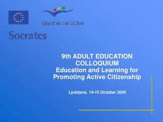 9th ADULT EDUCATION COLLOQUIUM Education and Learning for Promoting Active Citizenship    Ljubljana, 14-15 October 2005
