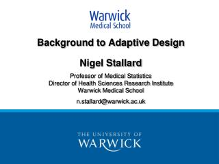 Background to Adaptive Design   Nigel Stallard  Professor of Medical Statistics Director of Health Sciences Research Ins