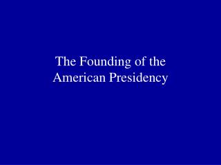 The Founding of the  American Presidency