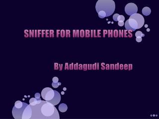 SNIFFER FOR MOBILE PHONES   By Addagudi Sandeep