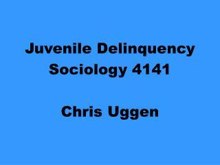 Juvenile Delinquency Sociology 4141  Chris Uggen