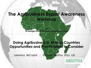 The Agribusiness Export Awareness Workshop   at  St Georges Hotel, Pretoria,  23 February 2012   Doing Agribusiness in A