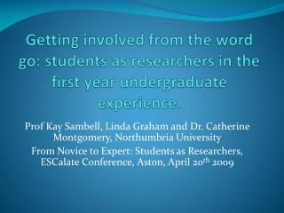 Getting involved from the word go: students as researchers in the first year undergraduate experience.