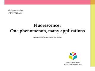 Fluorescence :  One phenomenon, many applications  Jussi Kinnunen, MSc Physics, PhD student