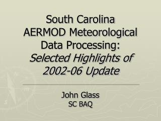 South Carolina AERMOD Meteorological Data Processing: Selected Highlights of 2002-06 Update  John Glass SC BAQ