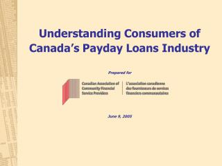 Understanding Consumers of Canada s Payday Loans Industry  Prepared for         June 9, 2005