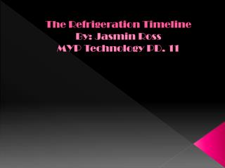 The Refrigeration Timeline By: Jasmin Ross  MYP Technology PD. 11