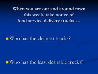 When you are out and around town  this week, take notice of  food service delivery trucks .