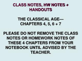 CLASS NOTES, HW NOTES  HANDOUTS  THE CLASSICAL AGE  CHAPTERS 4, 5, 6  7   PLEASE DO NOT REMOVE THE CLASS NOTES OR HOMEWO