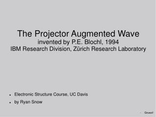 The Projector Augmented Wave invented by P.E. Blochl, 1994 IBM Research Division, Z rich Research Laboratory