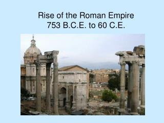 Rise of the Roman Empire 753 B.C.E. to 60 C.E.