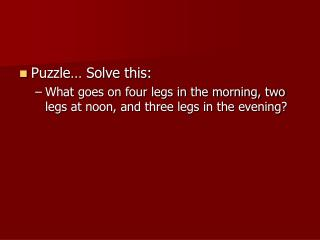 Puzzle  Solve this: What goes on four legs in the morning, two legs at noon, and three legs in the evening