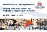 Aberdeen Local Development Plan    Shaping the Future of the City:  Progress in Preparing the New Plan  ACSEF, 24 March