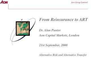 From Reinsurance to ART  Dr. Alan Punter Aon Capital Markets, London  21st September, 2000  Alternative Risk and Alterna