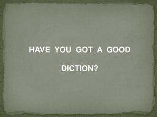 HAVE  YOU  GOT  A  GOOD  DICTION